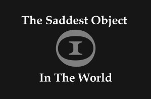 The Saddest Object in the World